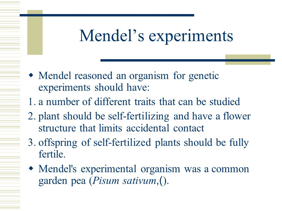 Mendel's experiments Mendel reasoned an organism for genetic experiments should have: a number of different traits that can be studied.