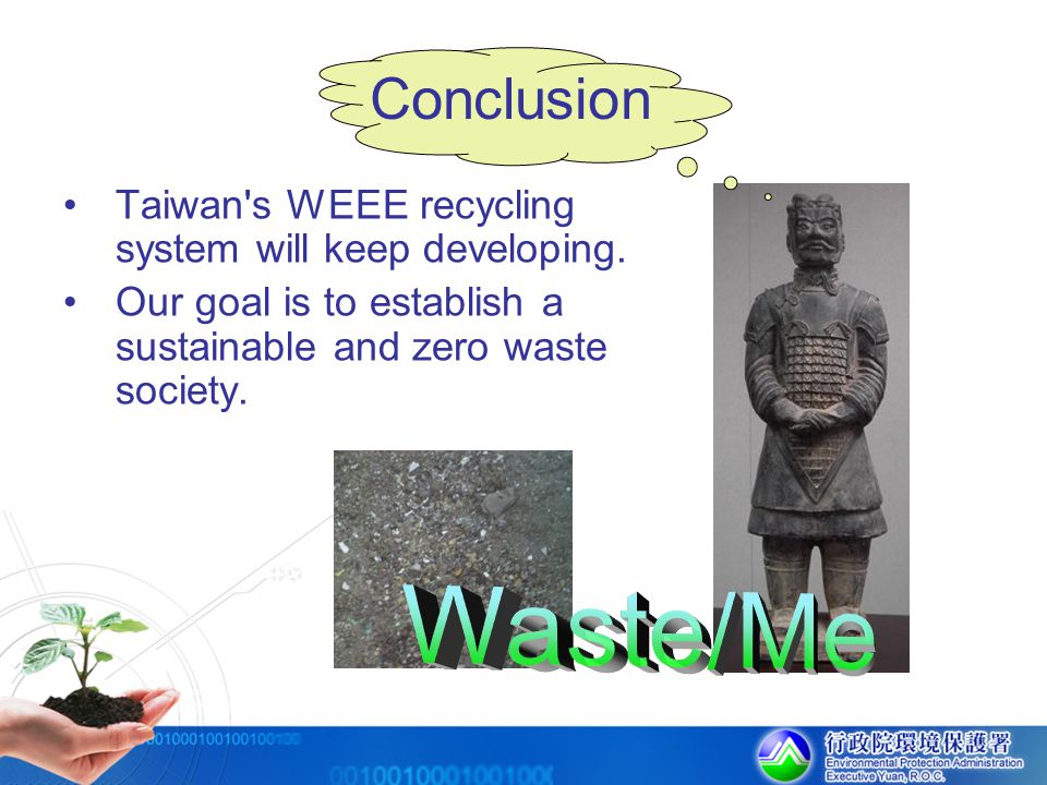 Conclusion Taiwan s WEEE recycling system will keep developing. Our goal is to establish a sustainable and zero waste society.