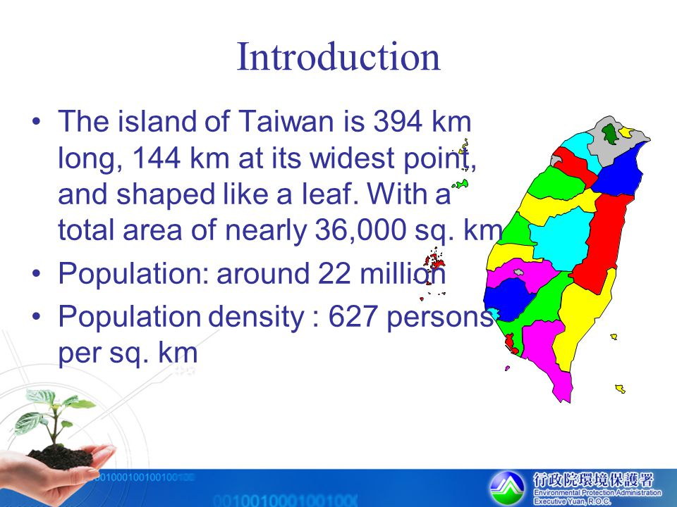 Introduction The island of Taiwan is 394 km long, 144 km at its widest point, and shaped like a leaf. With a total area of nearly 36,000 sq. km.