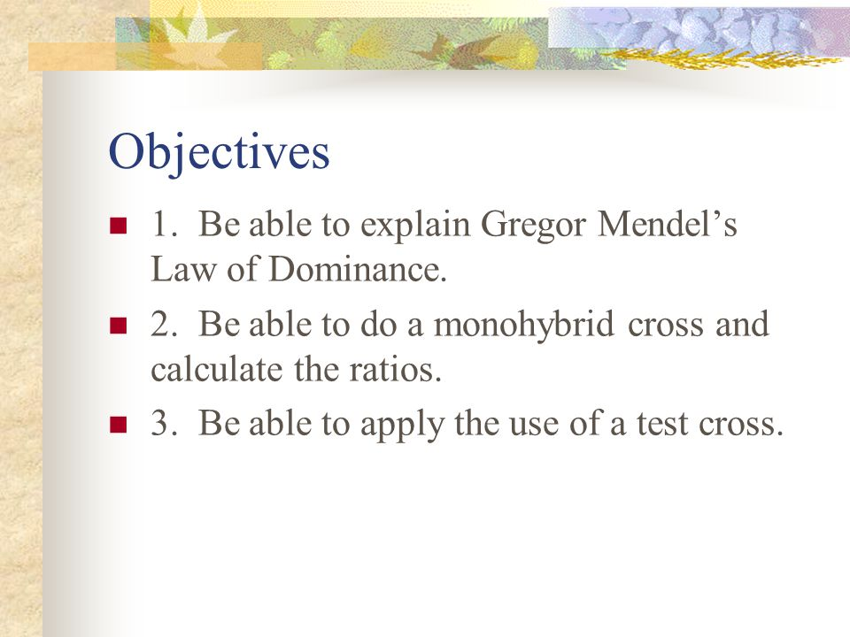 Objectives 1. Be able to explain Gregor Mendel's Law of Dominance.