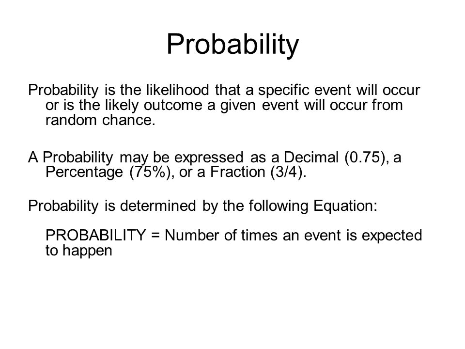 Probability Probability is the likelihood that a specific event will occur or is the likely outcome a given event will occur from random chance.