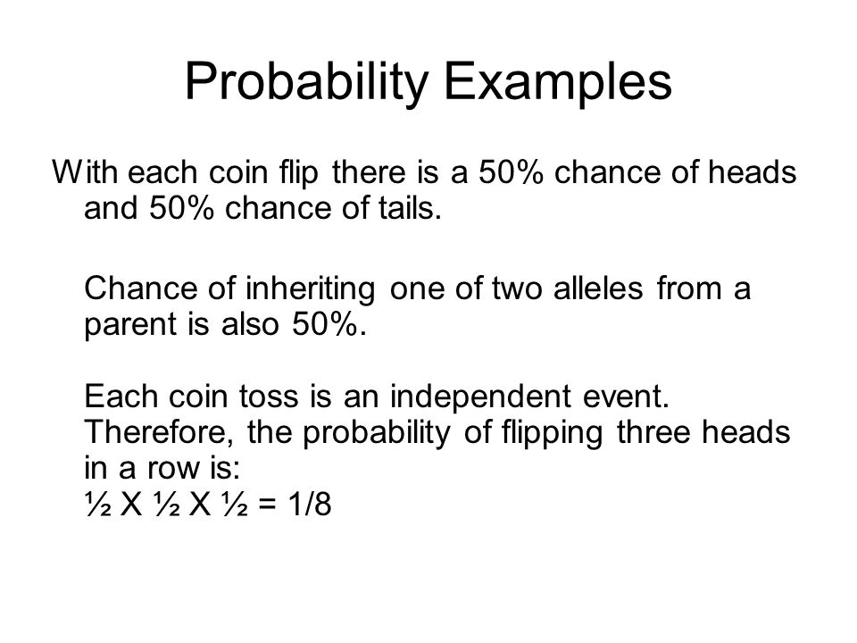 Probability Examples With each coin flip there is a 50% chance of heads and 50% chance of tails.
