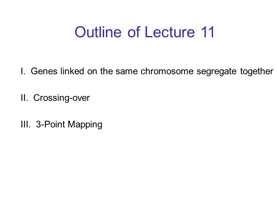 Outline of Lecture 11 I. Genes linked on the same chromosome segregate together. II. Crossing-over.