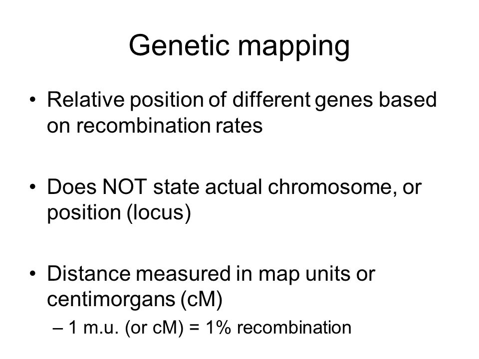 Genetic mapping Relative position of different genes based on recombination rates. Does NOT state actual chromosome, or position (locus)
