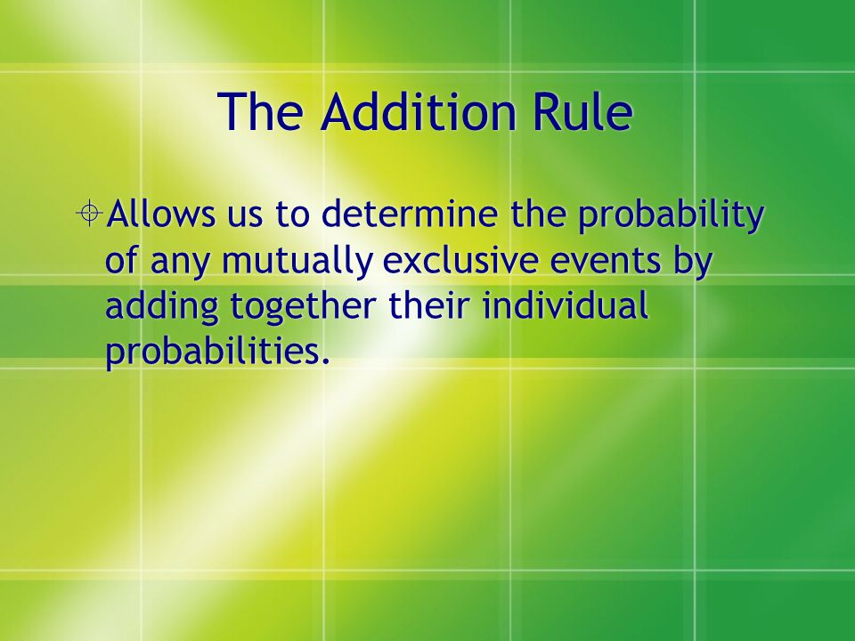 The Addition Rule Allows us to determine the probability of any mutually exclusive events by adding together their individual probabilities.