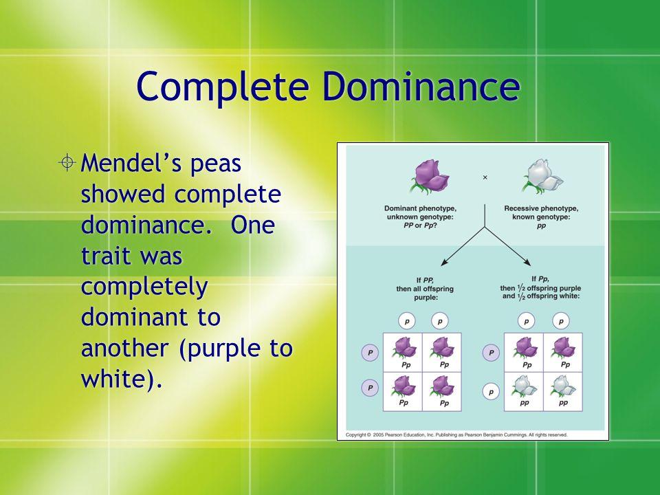 Complete Dominance Mendel's peas showed complete dominance.