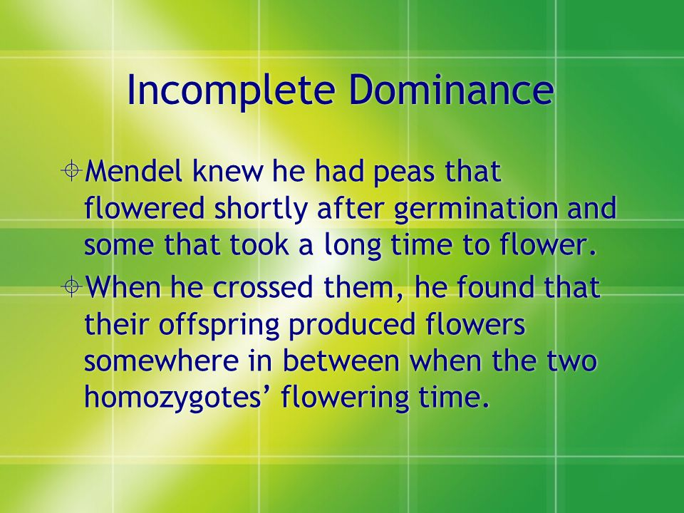 Incomplete Dominance Mendel knew he had peas that flowered shortly after germination and some that took a long time to flower.