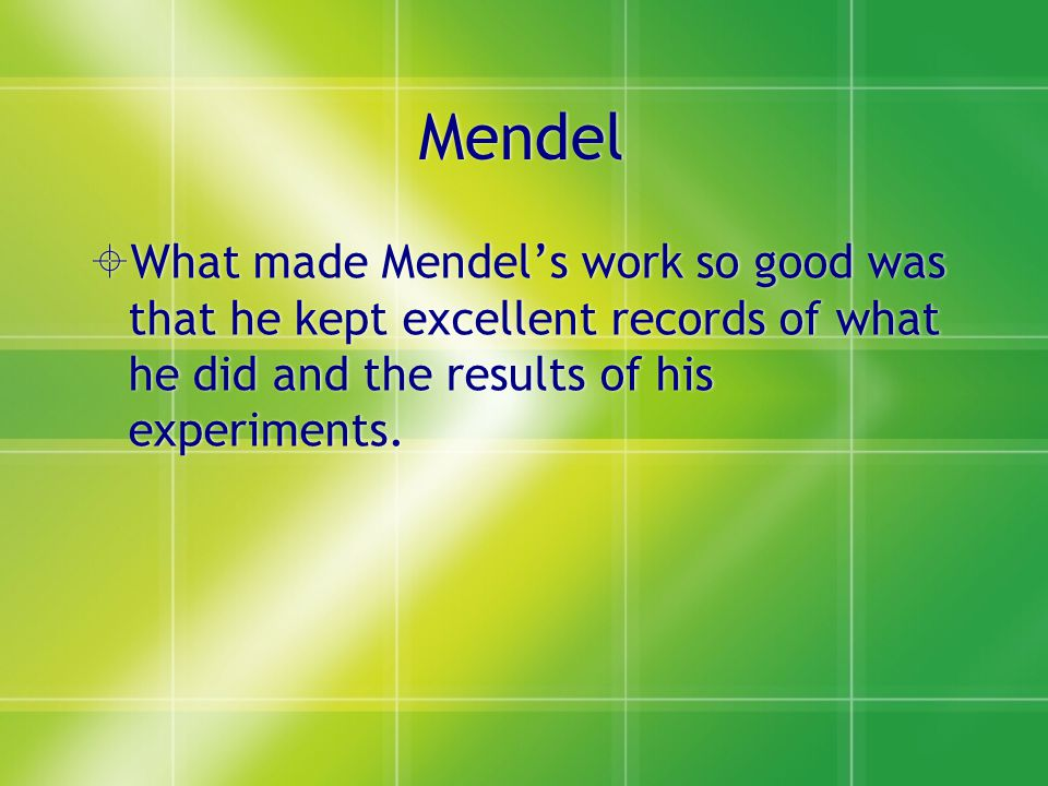 Mendel What made Mendel's work so good was that he kept excellent records of what he did and the results of his experiments.