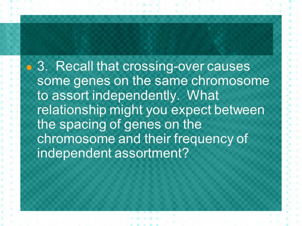 3. Recall that crossing-over causes some genes on the same chromosome to assort independently.