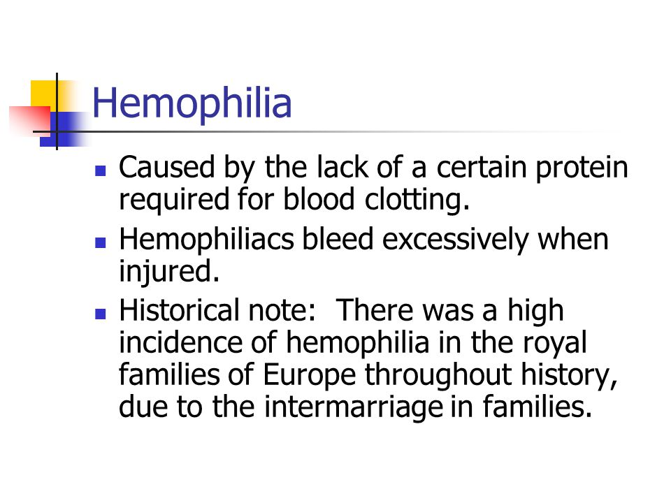 Hemophilia Caused by the lack of a certain protein required for blood clotting. Hemophiliacs bleed excessively when injured.