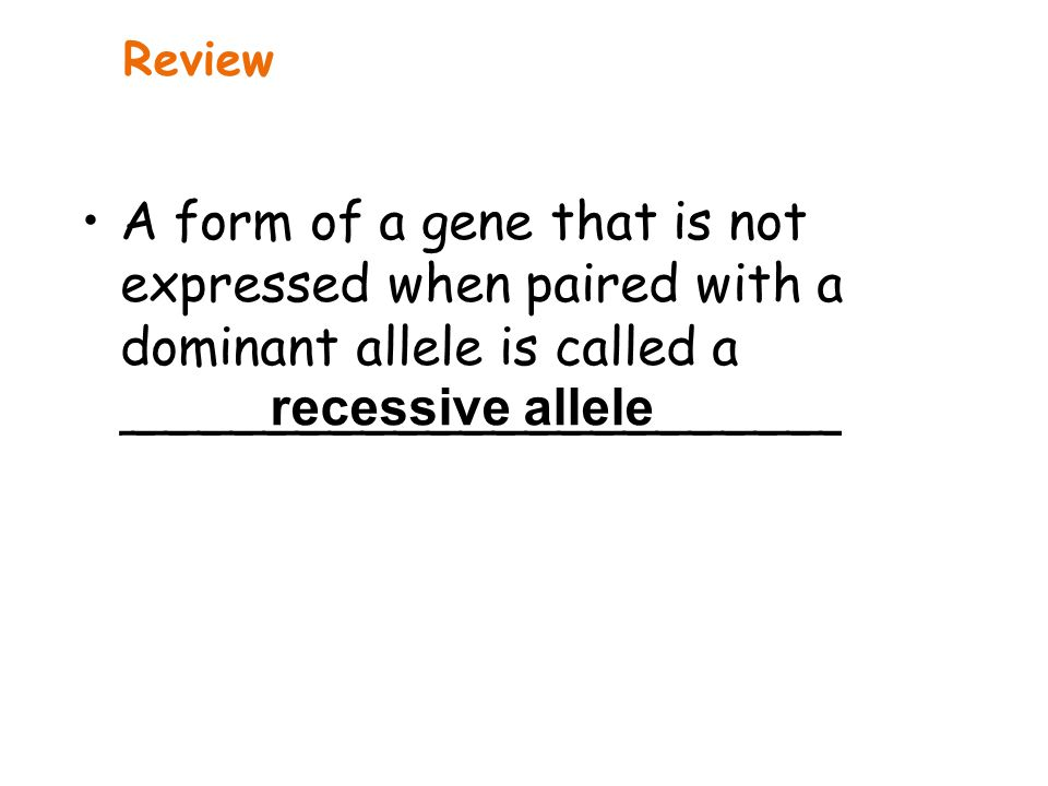 Review A form of a gene that is not expressed when paired with a dominant allele is called a ______________________.