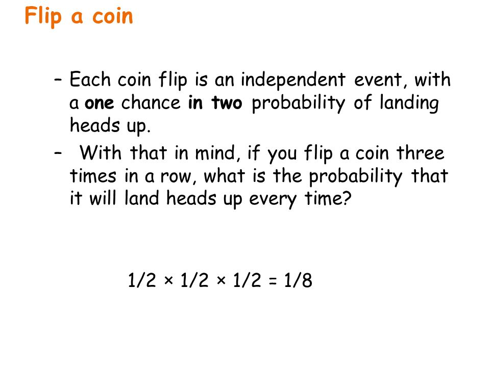 Flip a coin Each coin flip is an independent event, with a one chance in two probability of landing heads up.