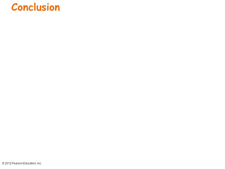 Conclusion © 2012 Pearson Education, Inc.
