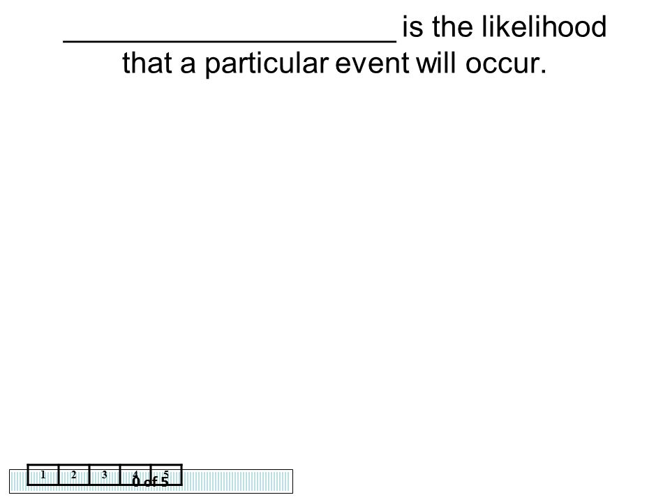 ____________________ is the likelihood that a particular event will occur.