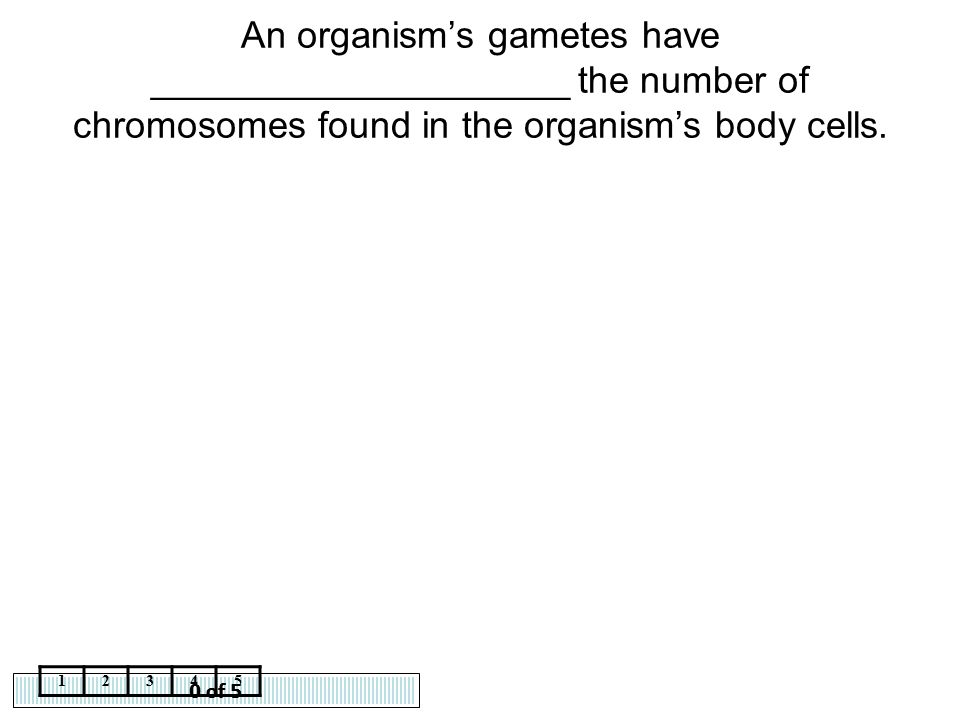 An organism's gametes have ____________________ the number of chromosomes found in the organism's body cells.