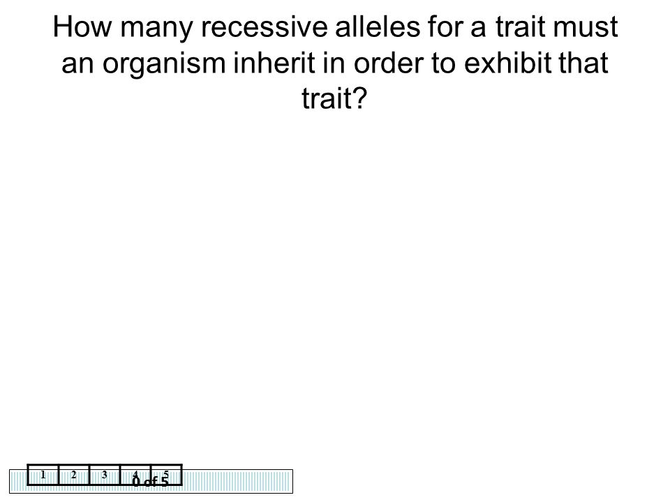 How many recessive alleles for a trait must an organism inherit in order to exhibit that trait