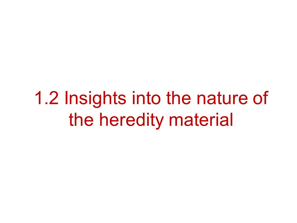 1.2 Insights into the nature of the heredity material