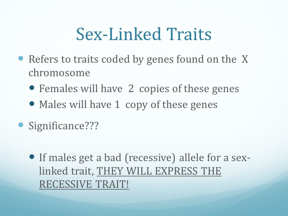 Sex-Linked Traits Refers to traits coded by genes found on the X chromosome. Females will have 2 copies of these genes.