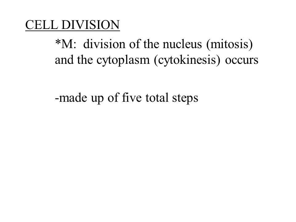 CELL DIVISION *M: division of the nucleus (mitosis) and the cytoplasm (cytokinesis) occurs -made up of five total steps