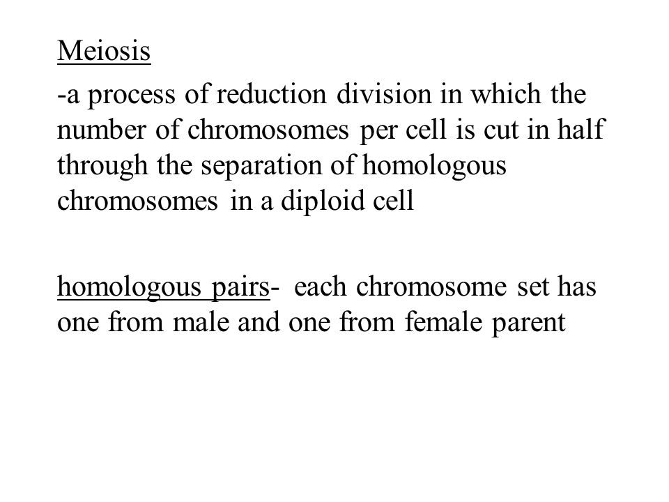 Meiosis -a process of reduction division in which the number of chromosomes per cell is cut in half through the separation of homologous chromosomes in a diploid cell homologous pairs- each chromosome set has one from male and one from female parent
