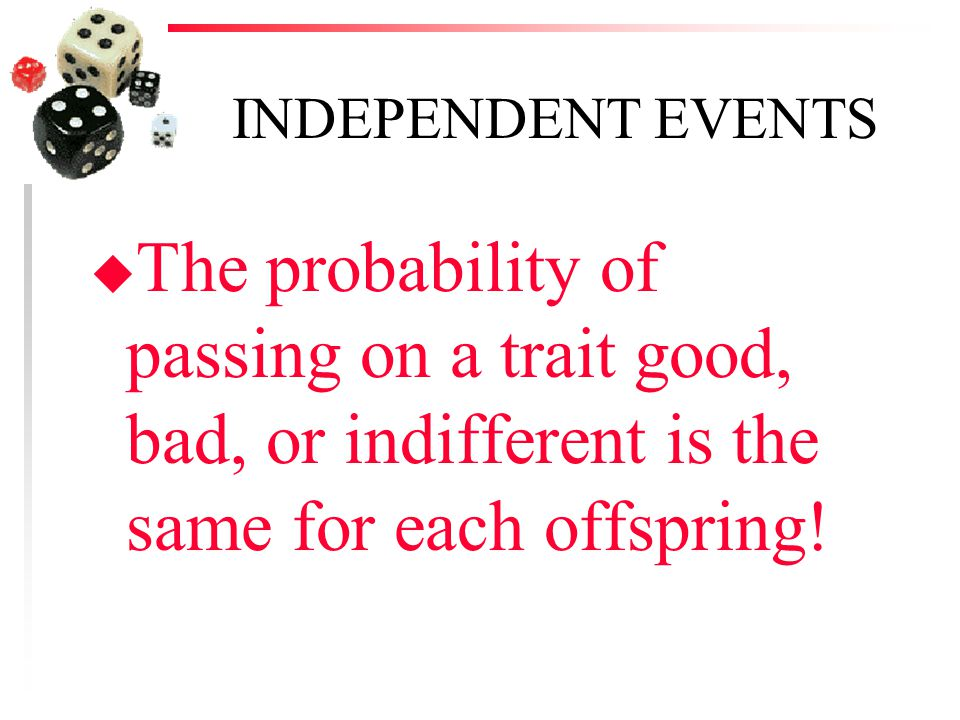 INDEPENDENT EVENTS The probability of passing on a trait good, bad, or indifferent is the same for each offspring!