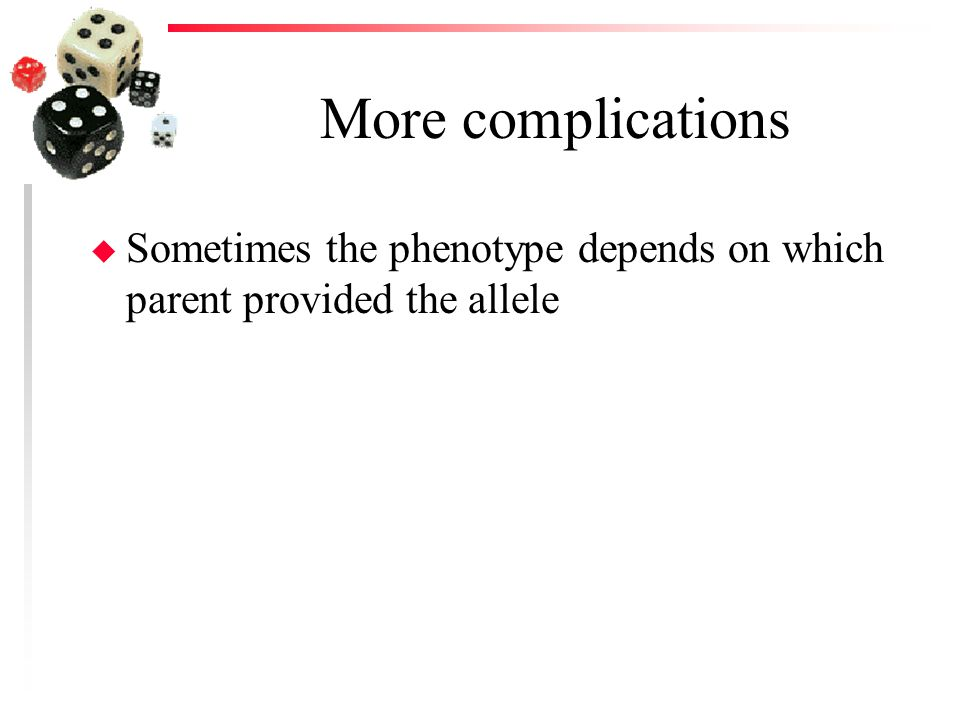 More complications Sometimes the phenotype depends on which parent provided the allele