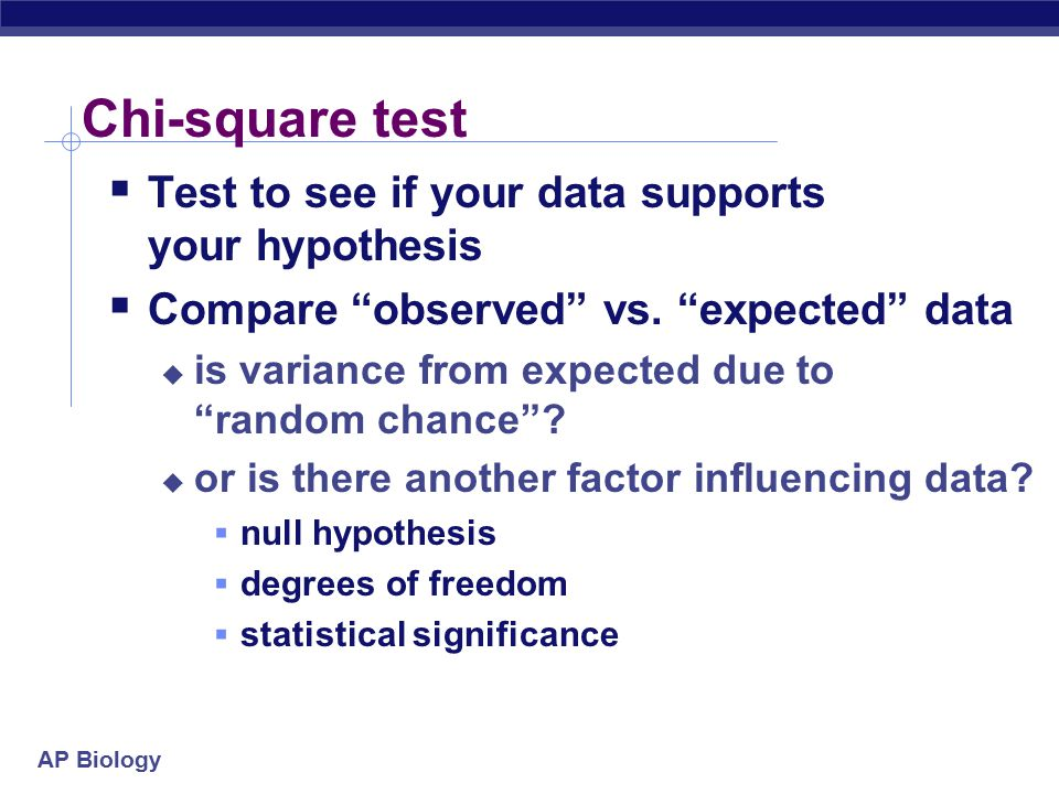 Chi-square test Test to see if your data supports your hypothesis