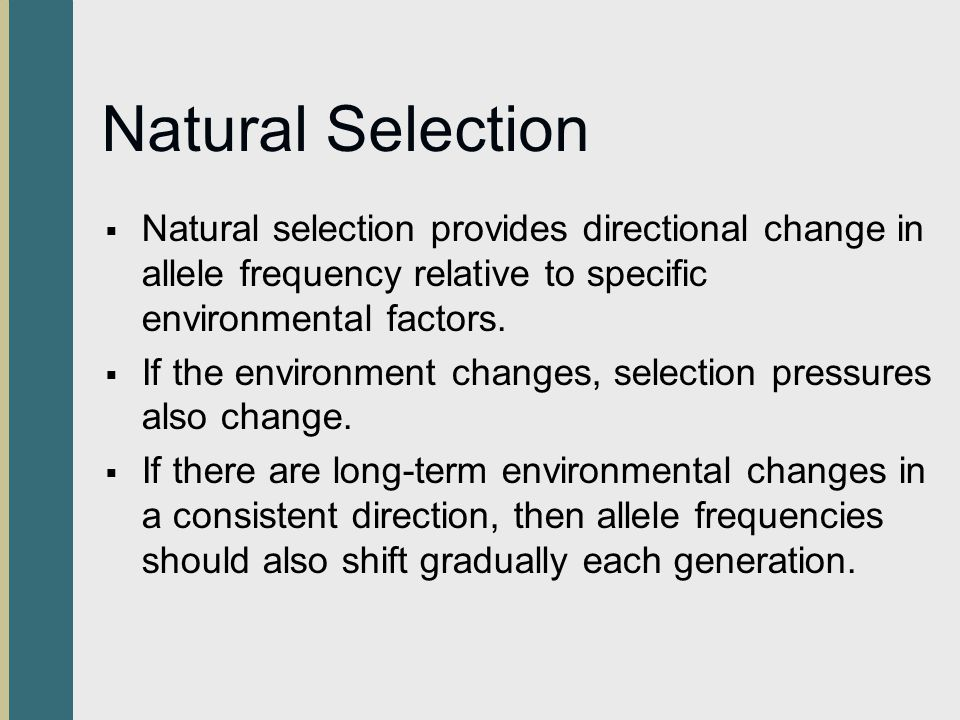 Natural Selection Natural selection provides directional change in allele frequency relative to specific environmental factors.