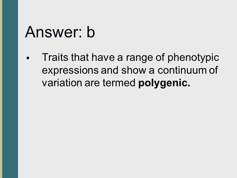 Answer: b Traits that have a range of phenotypic expressions and show a continuum of variation are termed polygenic.