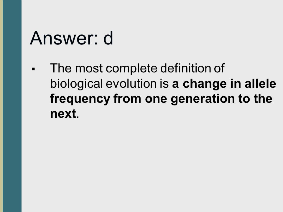 Answer: d The most complete definition of biological evolution is a change in allele frequency from one generation to the next.