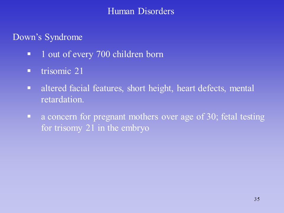 Human Disorders Down's Syndrome. 1 out of every 700 children born. trisomic 21.