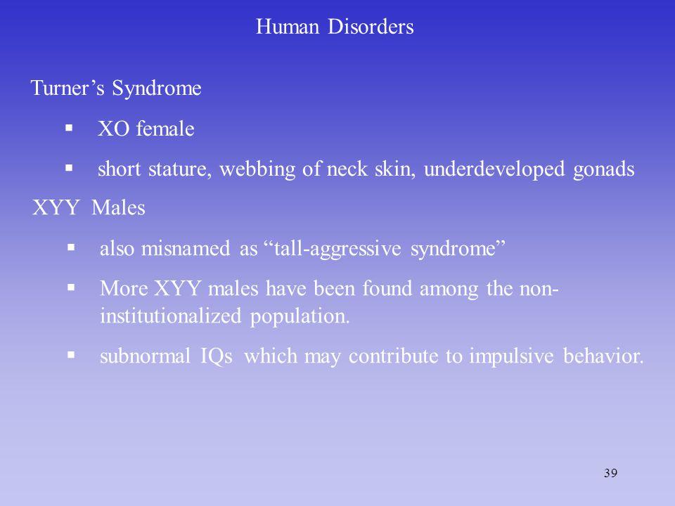 Human Disorders Turner's Syndrome. XO female. short stature, webbing of neck skin, underdeveloped gonads.