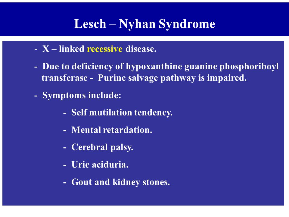Lesch – Nyhan Syndrome - X – linked recessive disease.