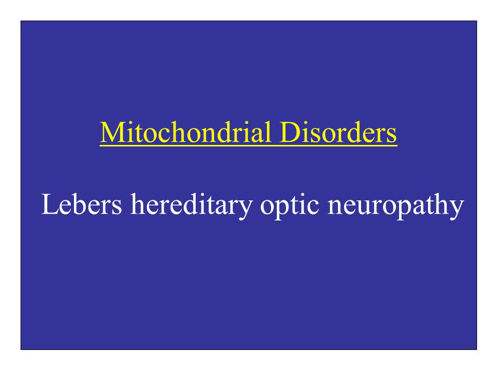 Mitochondrial Disorders Lebers hereditary optic neuropathy