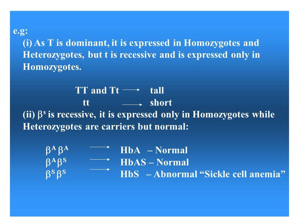 e.g: (i) As T is dominant, it is expressed in Homozygotes and Heterozygotes, but t is recessive and is expressed only in Homozygotes.