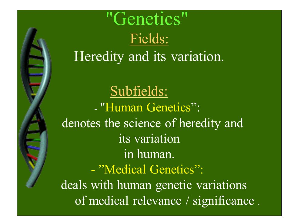 Genetics Fields: Heredity and its variation. Subfields: