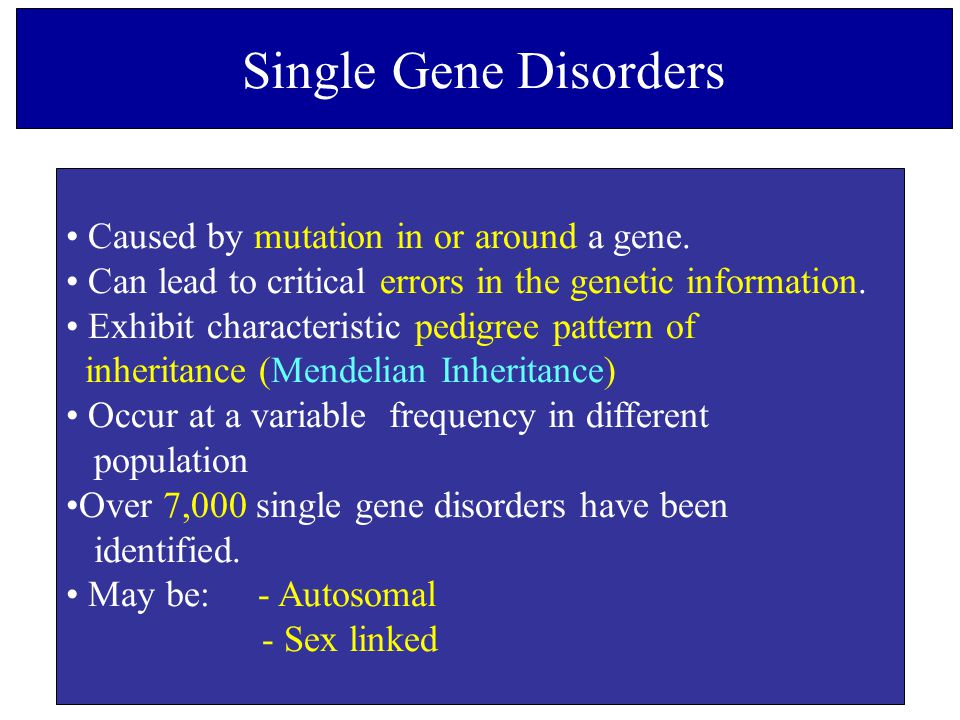 Single Gene Disorders Caused by mutation in or around a gene.