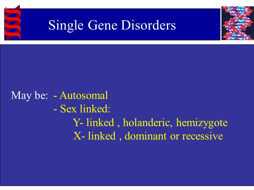 Single Gene Disorders May be: - Autosomal - Sex linked: