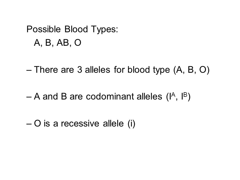 Possible Blood Types: A, B, AB, O. There are 3 alleles for blood type (A, B, O) A and B are codominant alleles (IA, IB)