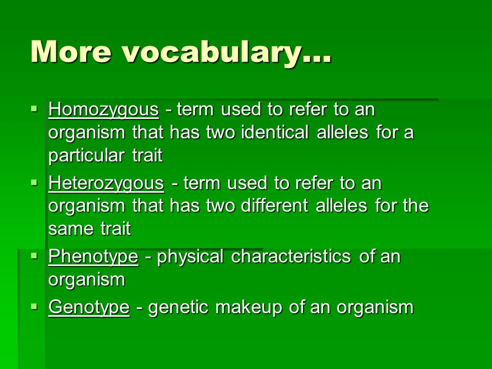 More vocabulary… Homozygous - term used to refer to an organism that has two identical alleles for a particular trait.