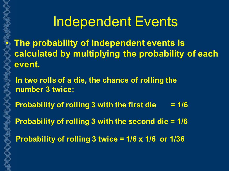 Independent Events The probability of independent events is calculated by multiplying the probability of each event.