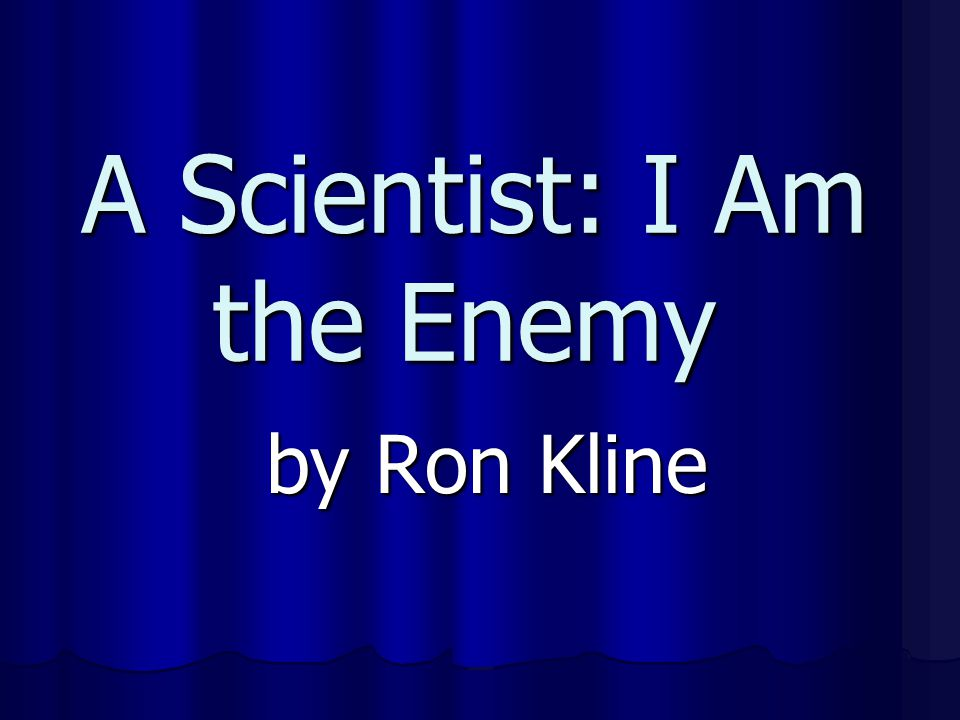 A Scientist: I Am the Enemy
