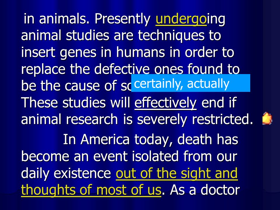in animals. Presently undergoing animal studies are techniques to insert genes in humans in order to replace the defective ones found to be the cause of so much disease. These studies will effectively end if animal research is severely restricted.