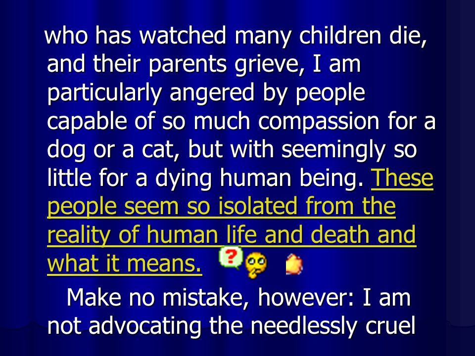 who has watched many children die, and their parents grieve, I am particularly angered by people capable of so much compassion for a dog or a cat, but with seemingly so little for a dying human being. These people seem so isolated from the reality of human life and death and what it means.