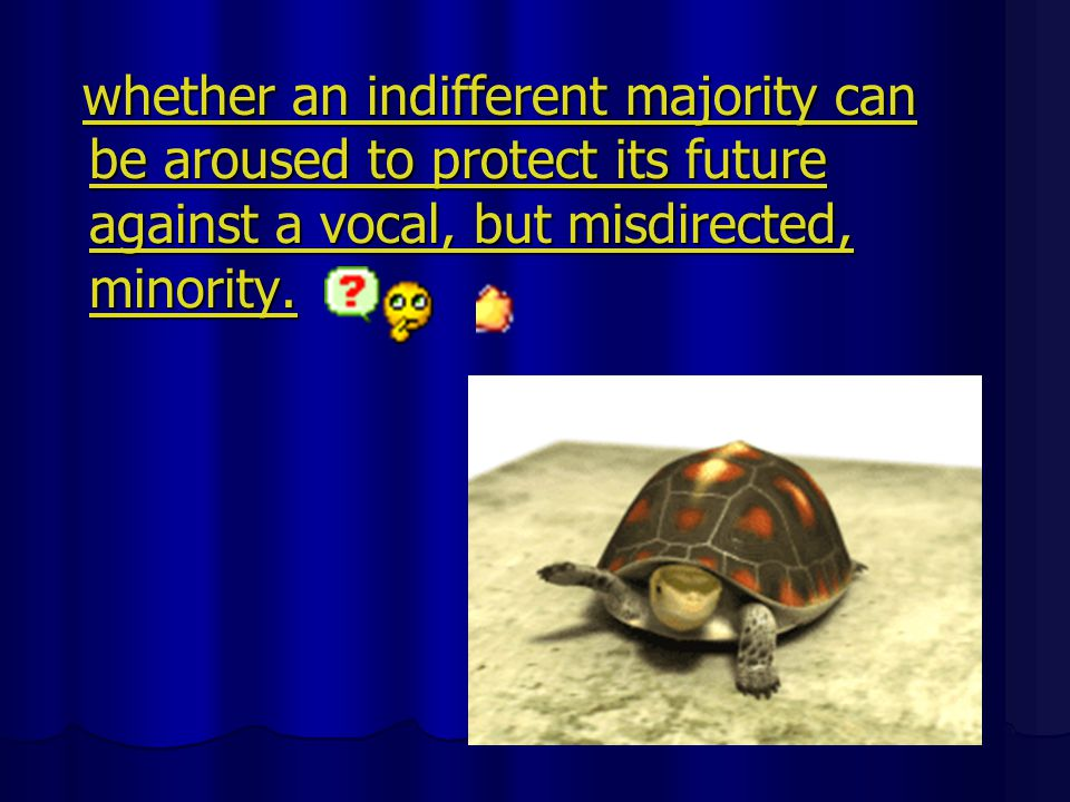 whether an indifferent majority can be aroused to protect its future against a vocal, but misdirected, minority.