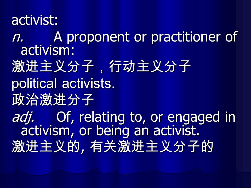 activist: n. A proponent or practitioner of activism: 激进主义分子,行动主义分子. political activists. 政治激进分子.