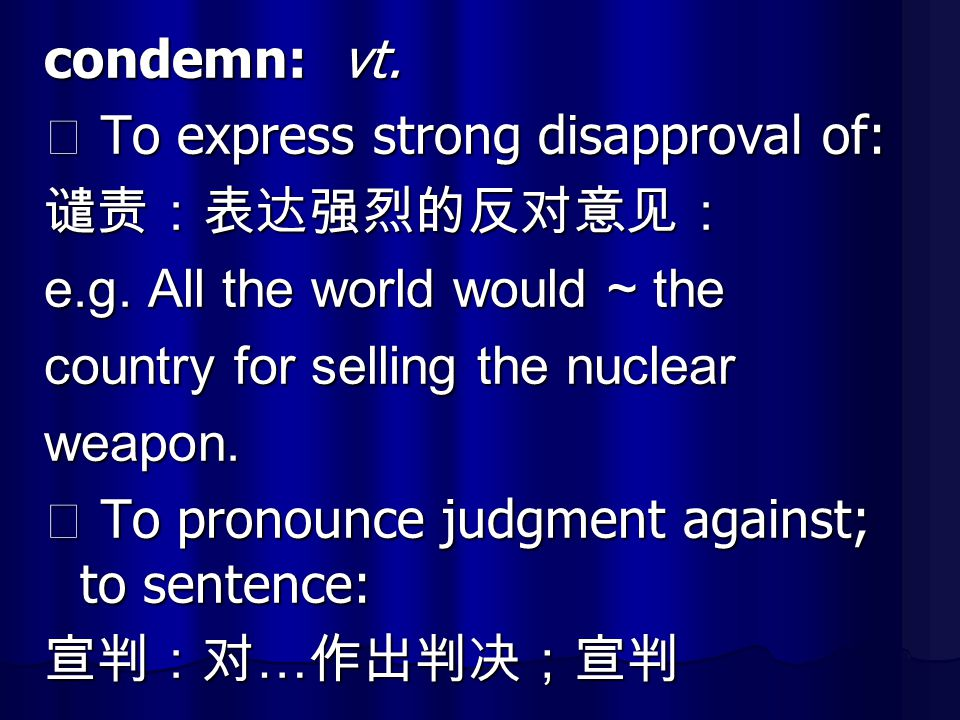 condemn: vt. ⑴ To express strong disapproval of: 谴责:表达强烈的反对意见: e.g. All the world would ~ the. country for selling the nuclear.