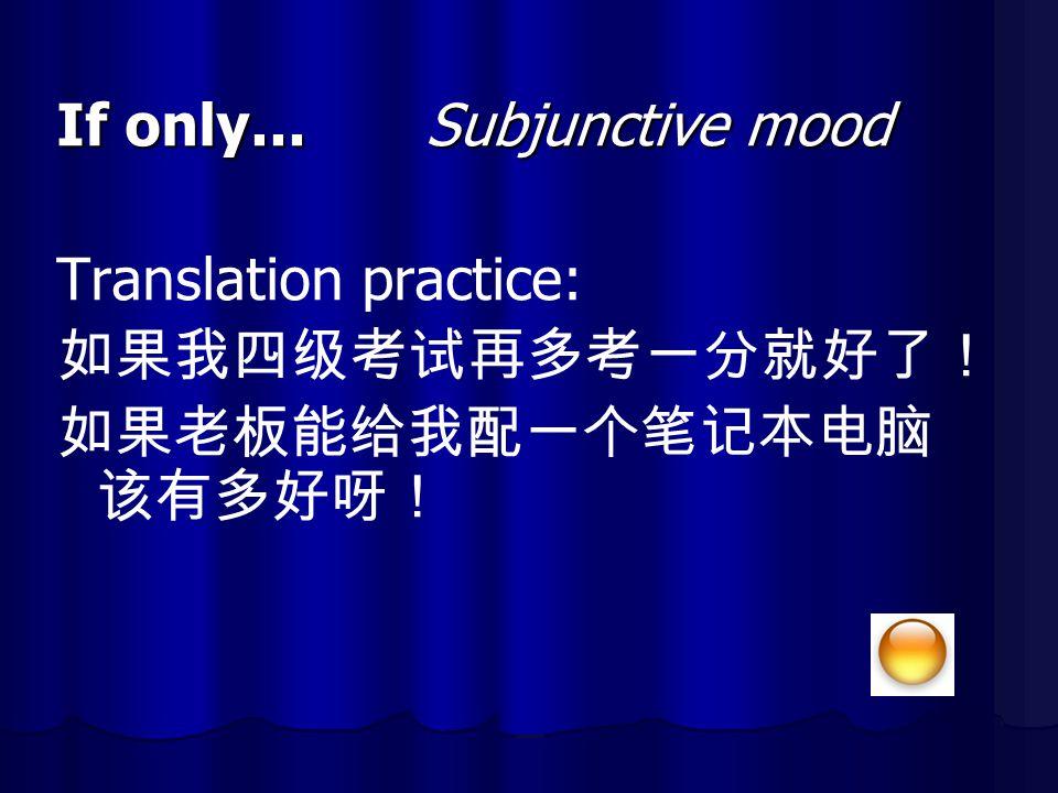 If only... Subjunctive mood Translation practice: 如果我四级考试再多考一分就好了!