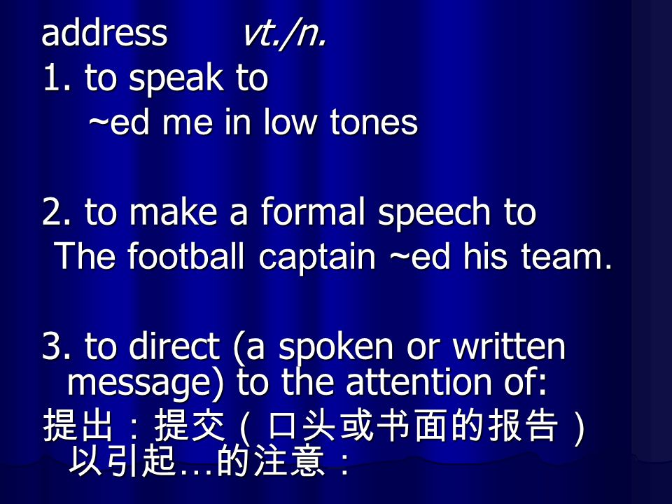 address vt./n. 1. to speak to. ~ed me in low tones. 2. to make a formal speech to. The football captain ~ed his team.
