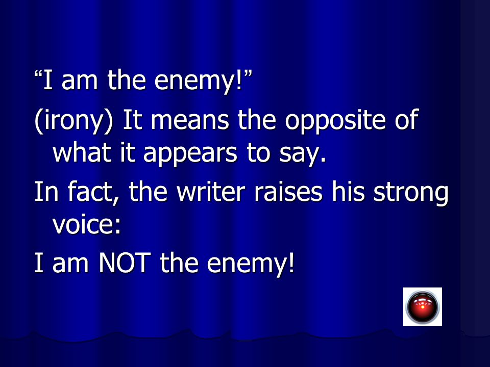 I am the enemy! (irony) It means the opposite of what it appears to say. In fact, the writer raises his strong voice: